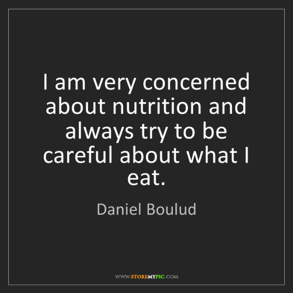 Daniel Boulud: I am very concerned about nutrition and always try to...