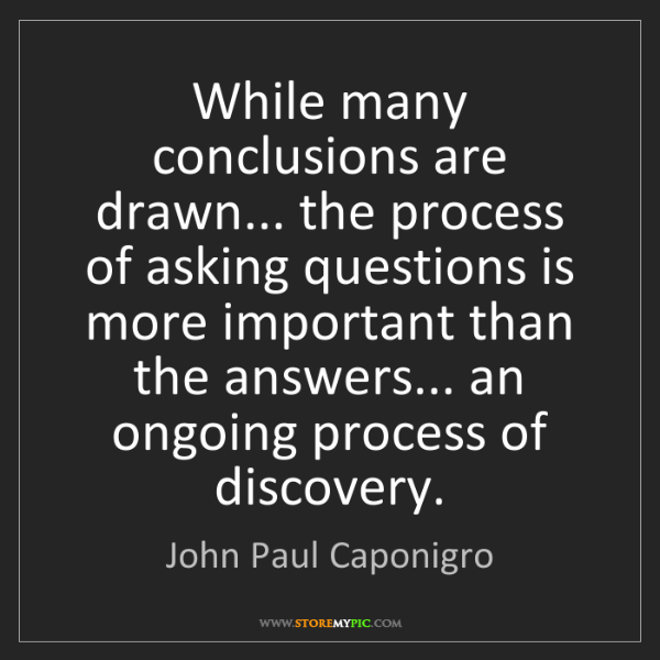 John Paul Caponigro: While many conclusions are drawn... the process of asking...