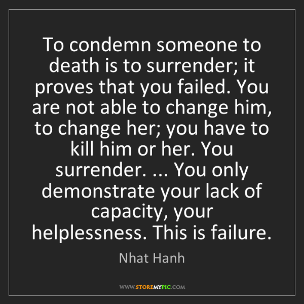 Nhat Hanh: To condemn someone to death is to surrender; it proves...