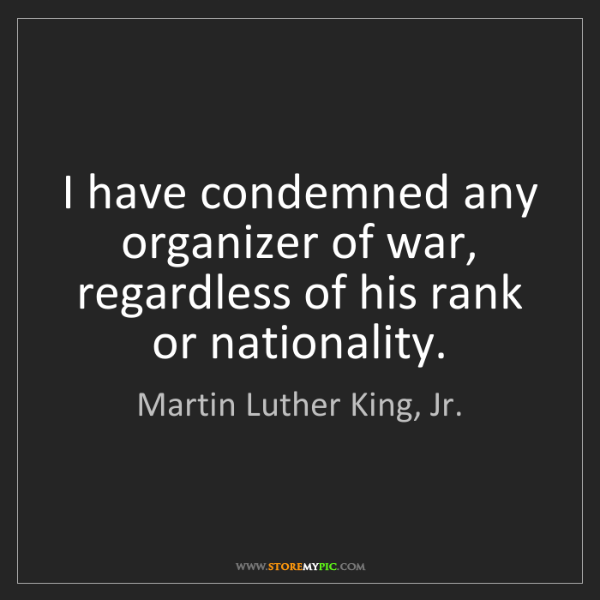 Martin Luther King, Jr.: I have condemned any organizer of war, regardless of...