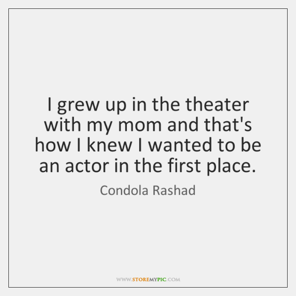 I grew up in the theater with my mom and that's how ...