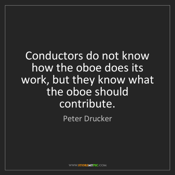 Peter Drucker: Conductors do not know how the oboe does its work, but...