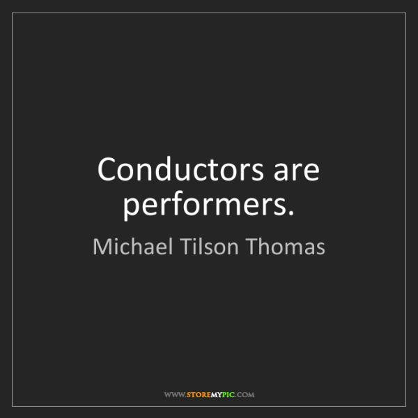 Michael Tilson Thomas: Conductors are performers.