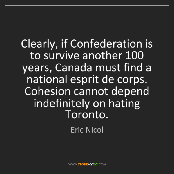 Eric Nicol: Clearly, if Confederation is to survive another 100 years,...