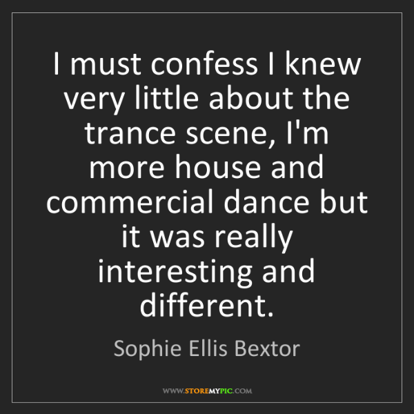 Sophie Ellis Bextor: I must confess I knew very little about the trance scene,...