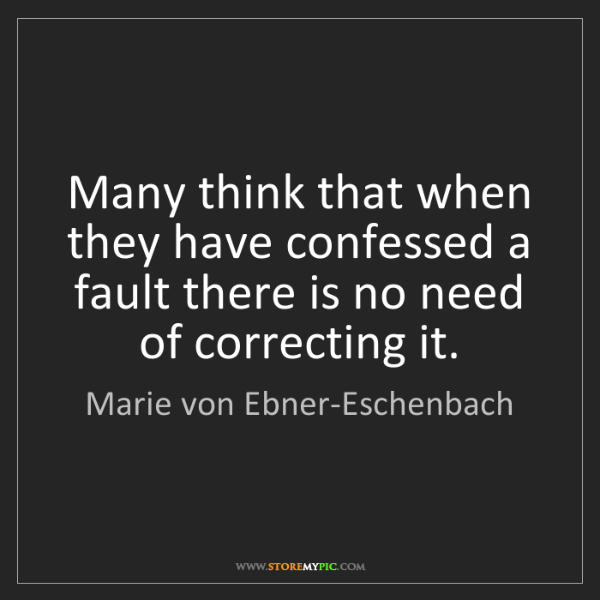Marie von Ebner-Eschenbach: Many think that when they have confessed a fault there...