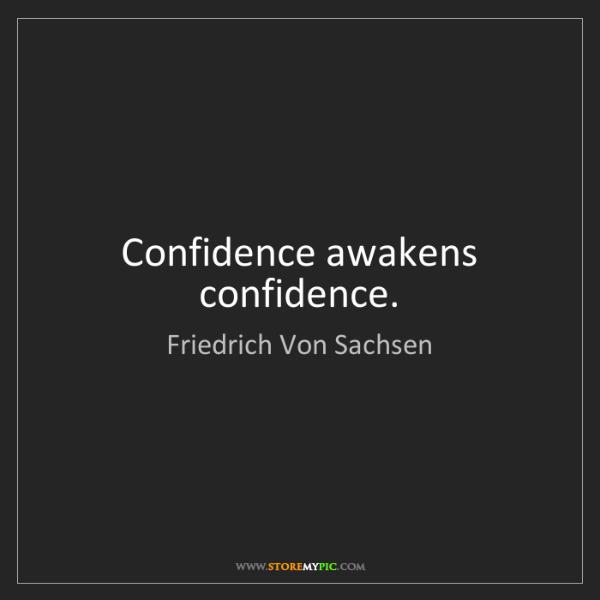 Friedrich Von Sachsen: Confidence awakens confidence.