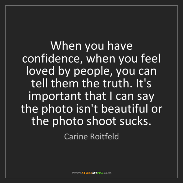 Carine Roitfeld: When you have confidence, when you feel loved by people,...