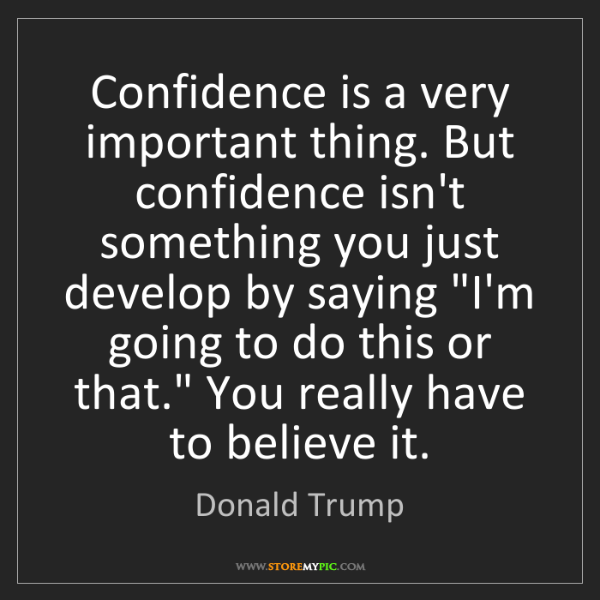 Donald Trump: Confidence is a very important thing. But confidence...
