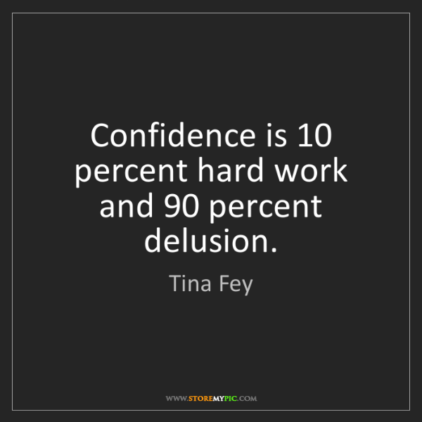 Tina Fey: Confidence is 10 percent hard work and 90 percent delusion.