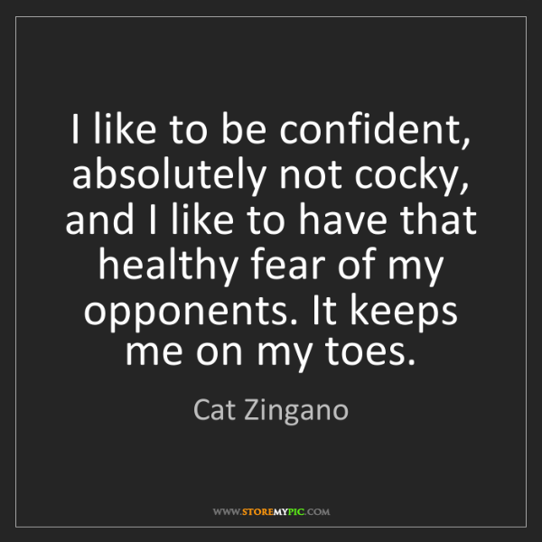 Cat Zingano: I like to be confident, absolutely not cocky, and I like...
