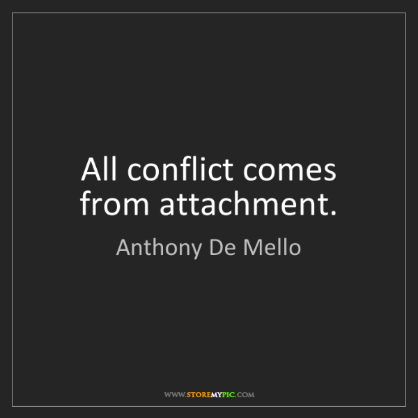 Anthony De Mello: All conflict comes from attachment.