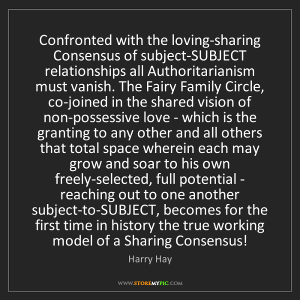 Harry Hay: Confronted with the loving-sharing Consensus of subject-SUBJECT...