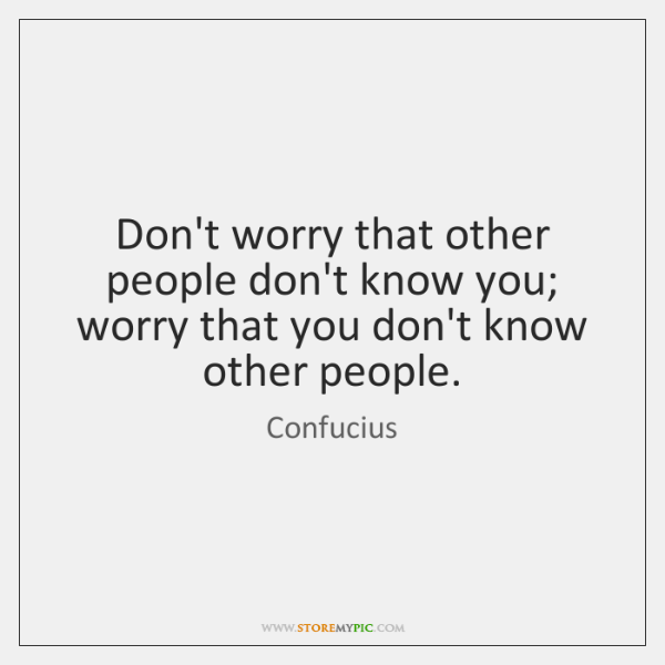 Don't worry that other people don't know you;  worry that you don't ...