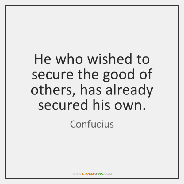 He who wished to secure the good of others, has already secured ...