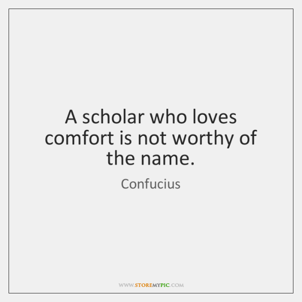 A scholar who loves comfort is not worthy of the name.