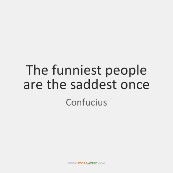 The funniest people are the saddest once
