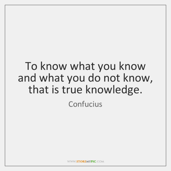 To know what you know and what you do not know, that ...
