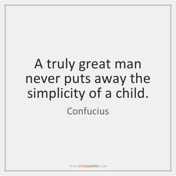 A truly great man never puts away the simplicity of a child.