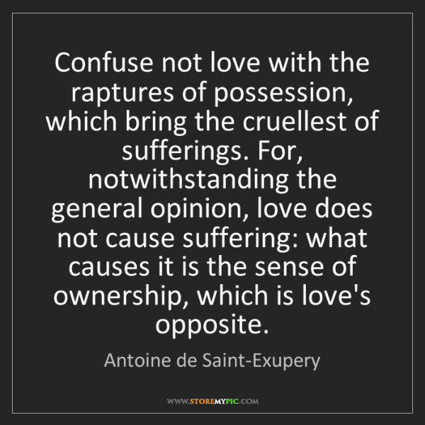 Antoine de Saint-Exupery: Confuse not love with the raptures of possession, which...