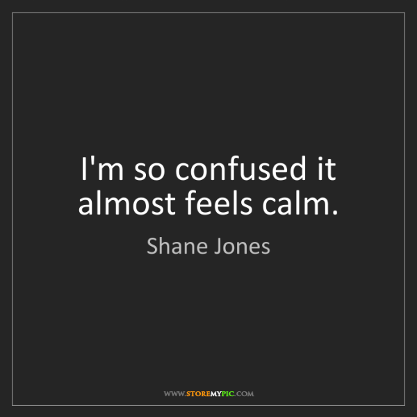 Shane Jones: I'm so confused it almost feels calm.