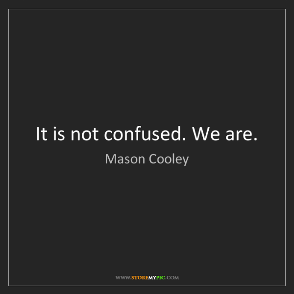 Mason Cooley: It is not confused. We are.