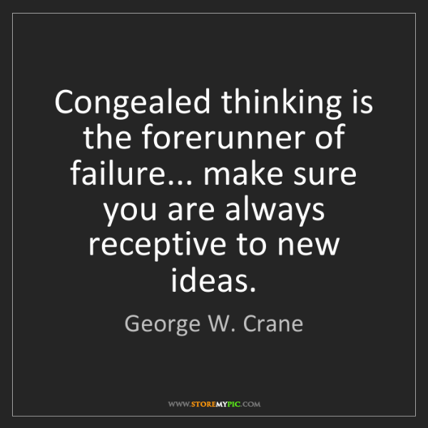 George W. Crane: Congealed thinking is the forerunner of failure... make...