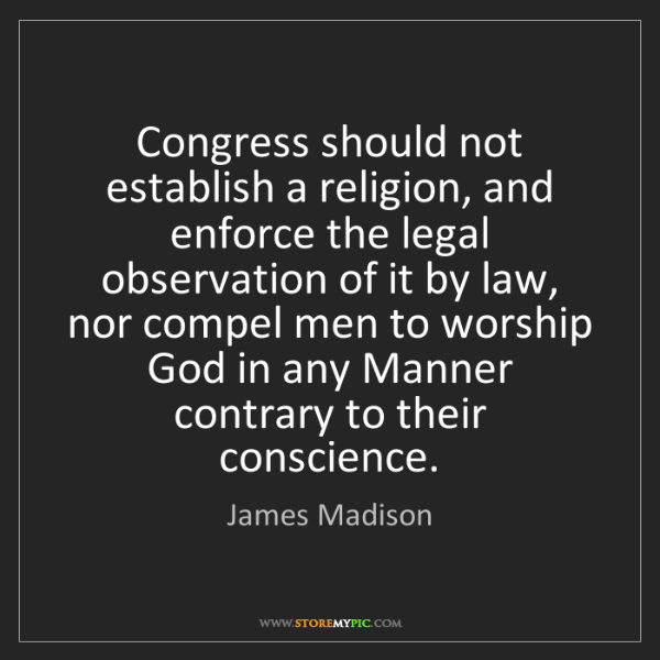 James Madison: Congress should not establish a religion, and enforce...