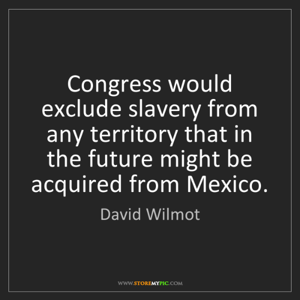 David Wilmot: Congress would exclude slavery from any territory that...