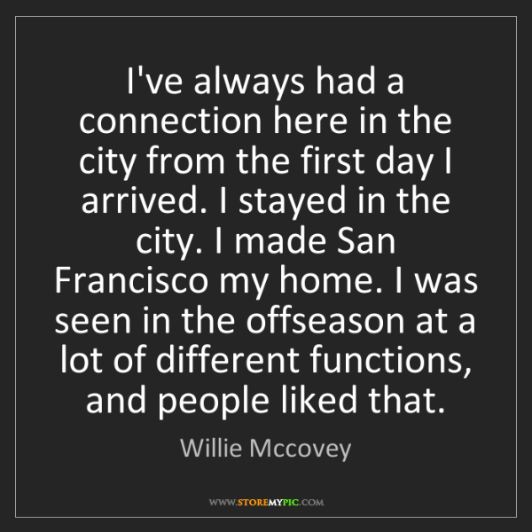 Willie Mccovey: I've always had a connection here in the city from the...