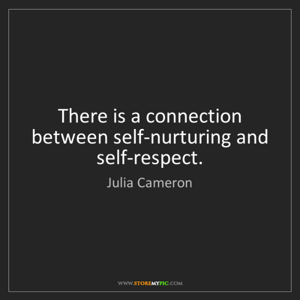 Julia Cameron: There is a connection between self-nurturing and self-respect.