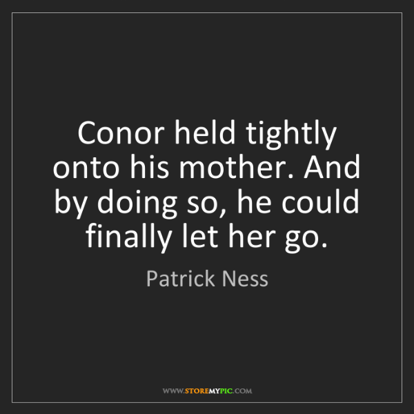 Patrick Ness: Conor held tightly onto his mother. And by doing so,...
