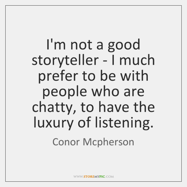 I'm not a good storyteller - I much prefer to be with ...