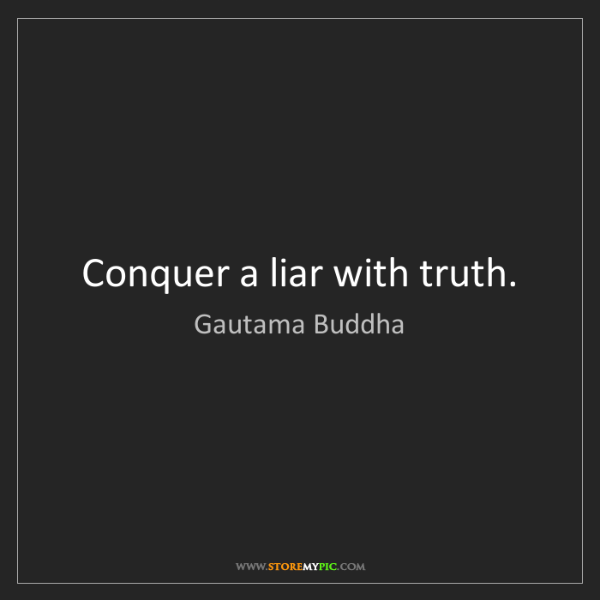 Gautama Buddha: Conquer a liar with truth.