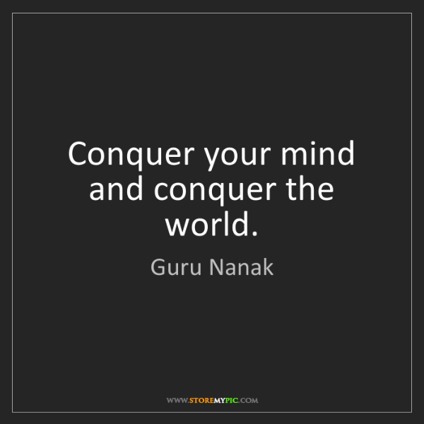 Guru Nanak: Conquer your mind and conquer the world.
