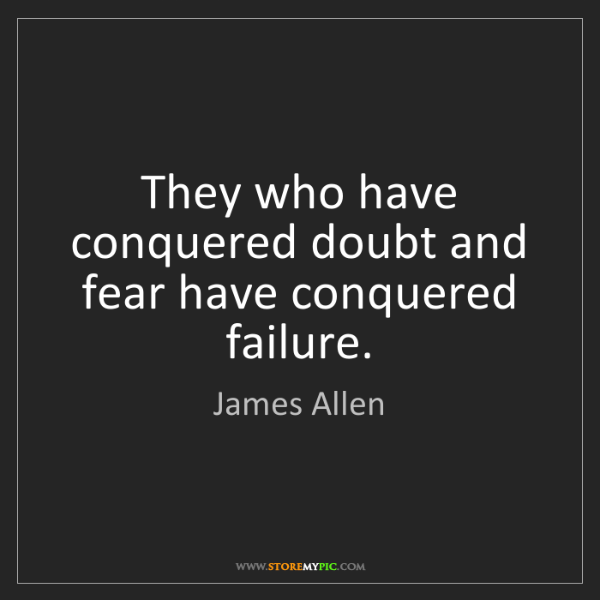 James Allen: They who have conquered doubt and fear have conquered...