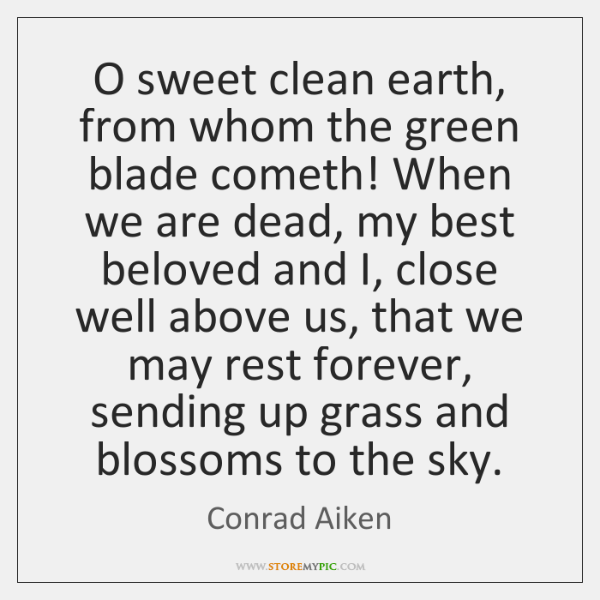 O sweet clean earth, from whom the green blade cometh! When we ...