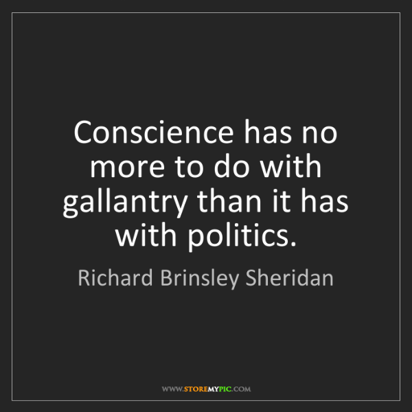 Richard Brinsley Sheridan: Conscience has no more to do with gallantry than it has...