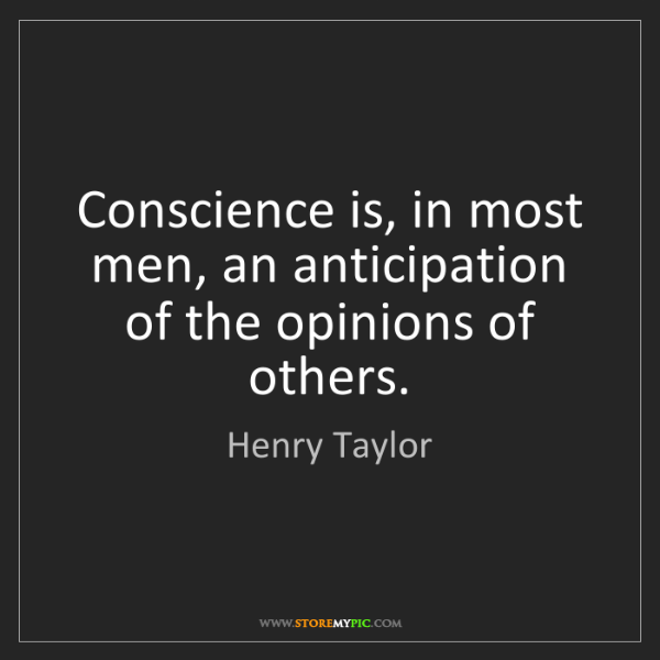 Henry Taylor: Conscience is, in most men, an anticipation of the opinions...