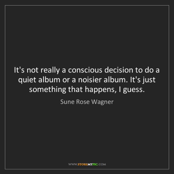 Sune Rose Wagner: It's not really a conscious decision to do a quiet album...