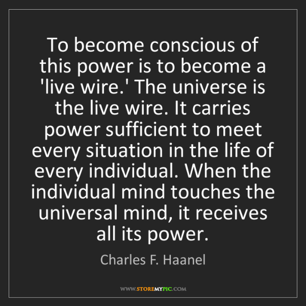 Charles F. Haanel: To become conscious of this power is to become a 'live...