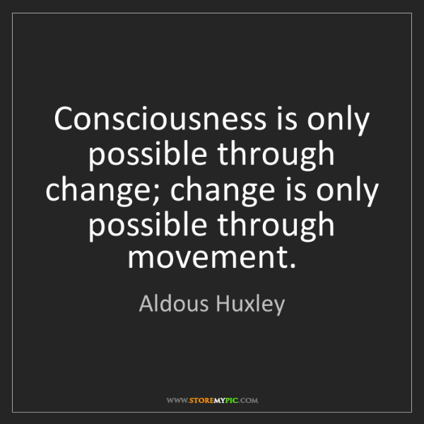 Aldous Huxley: Consciousness is only possible through change; change...
