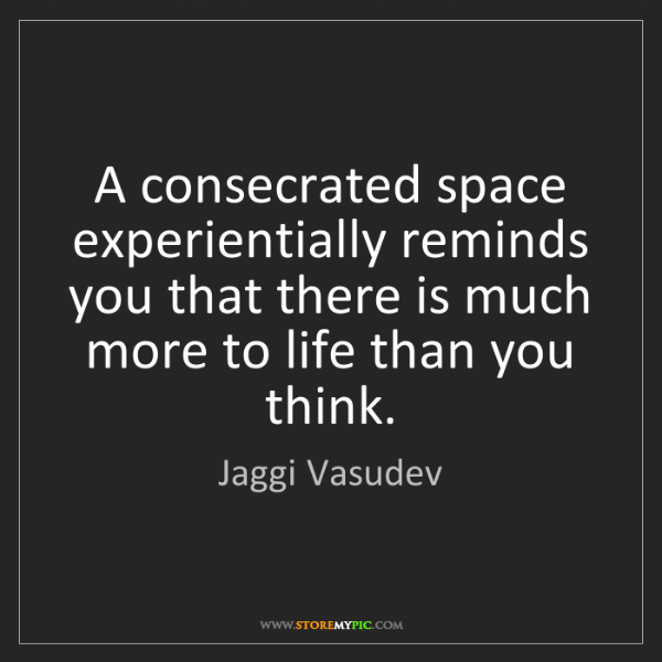 Jaggi Vasudev: A consecrated space experientially reminds you that there...