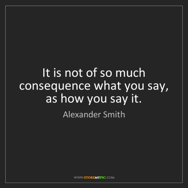 Alexander Smith: It is not of so much consequence what you say, as how...