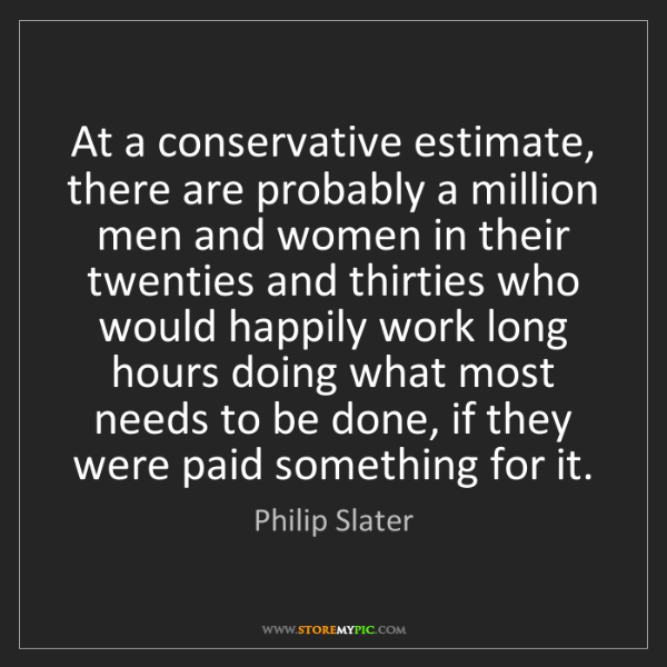 Philip Slater: At a conservative estimate, there are probably a million...