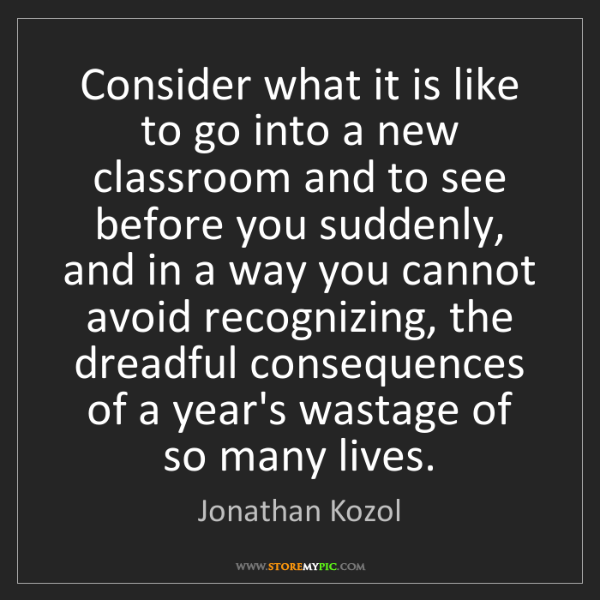 Jonathan Kozol: Consider what it is like to go into a new classroom and...