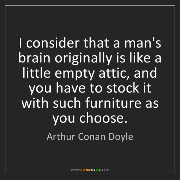 Arthur Conan Doyle: I consider that a man's brain originally is like a little...