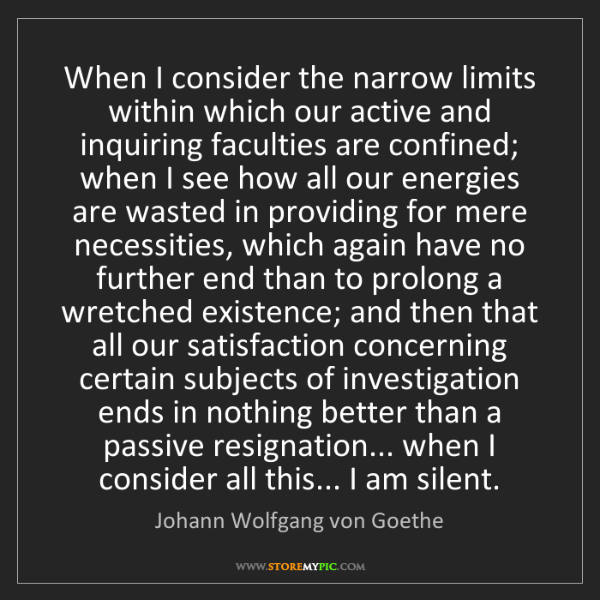 Johann Wolfgang von Goethe: When I consider the narrow limits within which our active...