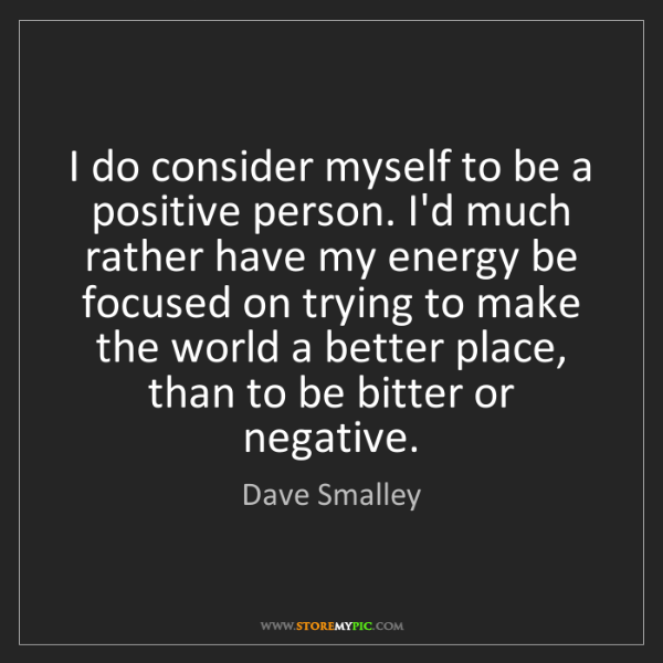 Dave Smalley: I do consider myself to be a positive person. I'd much...