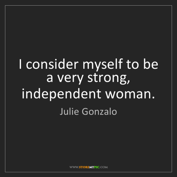 Julie Gonzalo: I consider myself to be a very strong, independent woman.